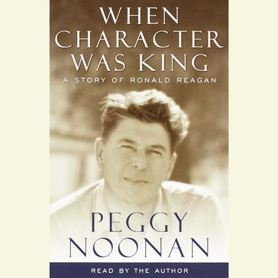 When Character Was King: A story of Ronald Reagan Audiobook, by Peggy Noonan