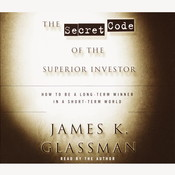 The Secret Code of the Superior Investor: How to Be a Long-Term Winner in a Short-Term World, by James K. Glassman, James Glassman