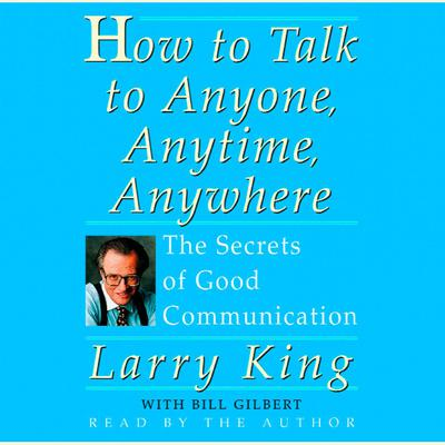 How To Talk To Anyone, Anytime, Anywhere: The Secrets of Good Communication Audiobook, by Larry King