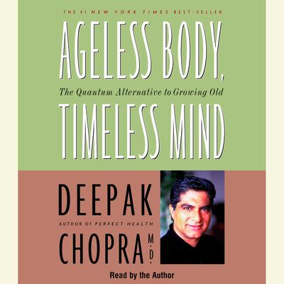 Ageless Body, Timeless Mind: The Quantum Alternative to Growing Old Audiobook, by Deepak Chopra, M.D.