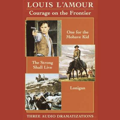 Courage on the Frontier Box Set: One For the Mohave Kid, The Strong Shall Live, Lonigan Audiobook, by Louis L'Amour