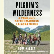 Pilgrims Wilderness: A True Story of Faith and Madness on the Alaska Frontier Audiobook, by Tom Kizzia