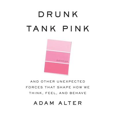 Drunk Tank Pink: And Other Unexpected Forces that Shape How We Think, Feel, and Behave Audiobook, by Adam Alter
