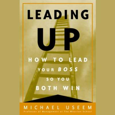 Leading Up: How to Lead Your Boss So You Both Win Audiobook, by Michael Useem
