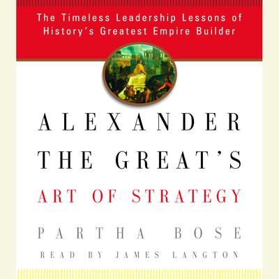 Alexander the Greats Art of Strategy: The Timeless Leadership Lessons of Historys Greatest Empire Builder Audiobook, by Partha Bose