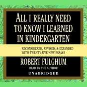 All I Really Need to Know I Learned in Kindergarten: Fifteenth Anniversary Edition Reconsidered, Revised, & Expanded With Twenty-Five New Essays, by Robert Fulghum
