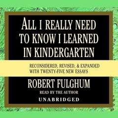 All I Really Need to Know I Learned in Kindergarten: Fifteenth Anniversary Edition Reconsidered, Revised, & Expanded With Twenty-Five New Essays Audiobook, by