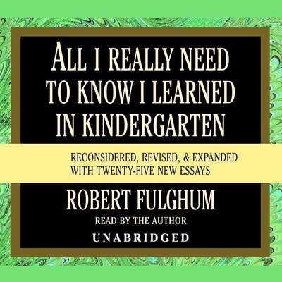 All I Really Need to Know I Learned in Kindergarten: Fifteenth Anniversary Edition Reconsidered, Revised, & Expanded With Twenty-Five New Essays Audiobook, by Robert Fulghum