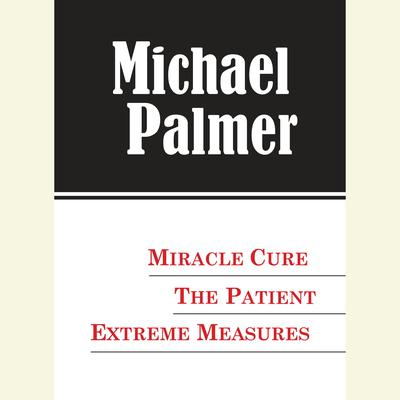 The Michael Palmer Value Collection: Miracle Cure, The Patient, Extreme Measures Audiobook, by Michael Palmer
