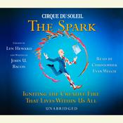 CIRQUE DU SOLEIL® The Spark: Igniting the Creative Fire That Lives Within Us All Audiobook, by Lyn Heward, John U. Bacon