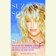 The Sexy Years: Discover the Hormone Connection: The Secret to Fabulous Sex, Great Health, and Vitality, for Women and Men Audiobook, by Suzanne Somers