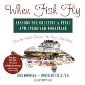 When Fish Fly: Lessons for Creating a Vital and Energized Workplace from the World Famous Pike Place Fish Market Audiobook, by John Yokoyama, Joseph A. Michelli, Joseph A. Michelli