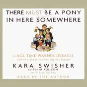 There Must Be a Pony In Here Somewhere: The AOL Time Warner Debacle and the Quest For the Digital Future Audiobook, by Kara Swisher