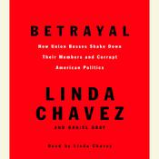 Betrayal: How Union Bosses Shake Down Their Members and Corrupt American Politics Audiobook, by Linda Chavez