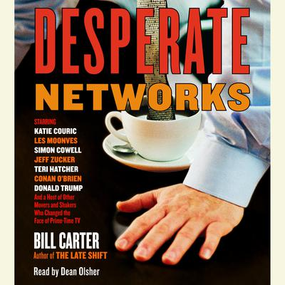 Desperate Networks: Starring Katie Couric Les Moonves Simon Cowell Dan Rather Jeff Zucker Teri Hatcher Conan OBrian Donald Trump and a Host of Other Movers and Shakers Who... Audiobook, by Bill Carter