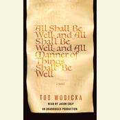 All Shall Be Well; And All Shall Be Well; And All Manner of Things Shall Be Well: A Novel Audiobook, by Tod Wodicka