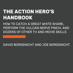 The Action Heros Handbook: How to Catch a Great White Shark, Perform the Vulcan Nerve Pinch, and Dozens of Other TV and Movie Skills Audiobook, by David Borgenicht, Joe Borgenicht