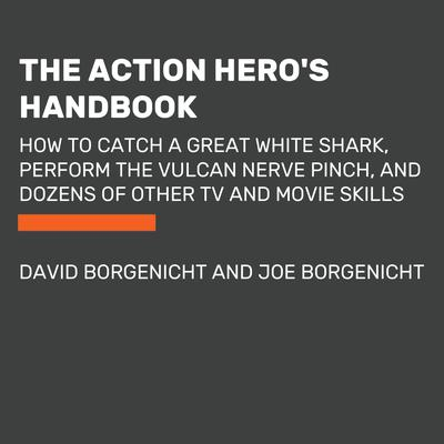 The Action Heros Handbook: How to Catch a Great White Shark, Perform the Vulcan Nerve Pinch, and Dozens of Other TV and Movie Skills Audiobook, by David Borgenicht