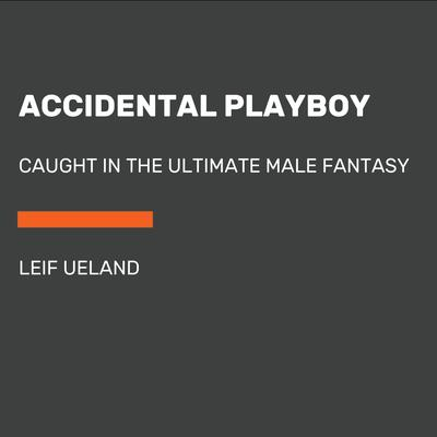 Accidental Playboy: Caught in the Ultimate Male Fantasy Audiobook, by Leif Ueland