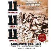 Eleventh Month, Eleventh Day, Eleventh Hour: Armistice Day, 1918 World War I and Its Violent Climax, by Joseph E. Persico