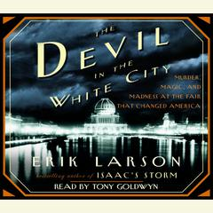 The Devil in the White City: Murder, Magic, and Madness at the Fair That Changed America Audiobook, by Erik Larson