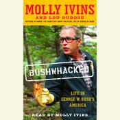 Bushwhacked: Life in George W. Bushs America, by Molly Ivins, Lou Dubose