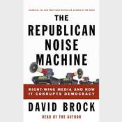The Republican Noise Machine: Right-Wing Media and How It Corrupts Democracy Audiobook, by David Brock