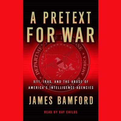 A Pretext for War: 9/11, Iraq, and the Abuse of Americas Intelligence Agencies Audiobook, by James Bamford