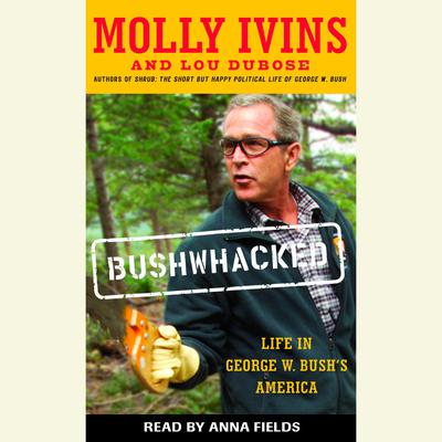 Bushwhacked: Life in George W. Bushs America Audiobook, by Molly Ivins