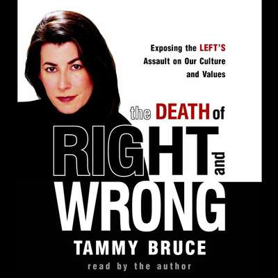 The Death of Right and Wrong (Abridged): Exposing the Lefts Assault on Our Culture and Values Audiobook, by Tammy Bruce