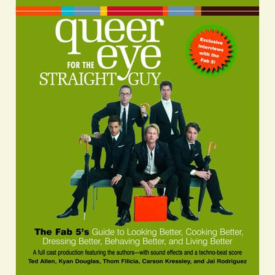 Queer Eye For the Straight Guy: The Fab 5s Guide to Looking Better, Cooking Better, Dressing Better, Behaving Better, and Living Better Audiobook, by Ted Allen