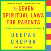 The Seven Spiritual Laws for Parents: Guiding Your Children to Success and Fulfillment Audiobook, by Deepak Chopra, M.D.