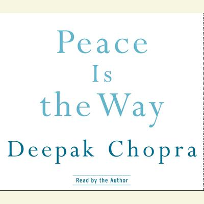 Peace Is the Way: Bringing War and Violence to an End Audiobook, by Deepak Chopra, M.D.