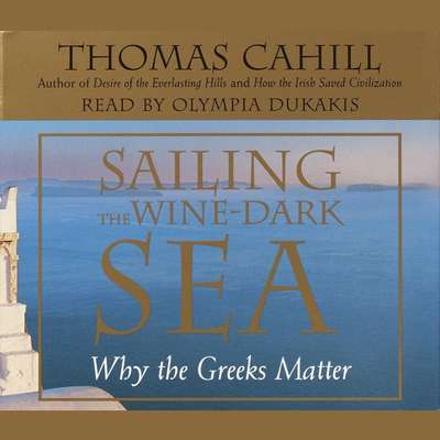 Sailing the Wine Dark Sea: Why the Greeks Matter Audiobook, by Thomas Cahill