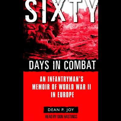 Sixty Days in Combat: An Infantrymans Memoir of World War II in Europe Audiobook, by Dean Joy