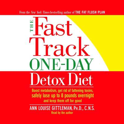 The Fast Track One-Day Detox Diet: Boost metabolism, get rid of fattening toxins, lose up to 8 pounds overnight and keep it off for good Audiobook, by C.N.S. Ann Louise Gittleman, Ph.D.