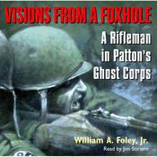 Visions From a Foxhole: A Rifleman in Pattons Ghost Corps, by William A. Foley