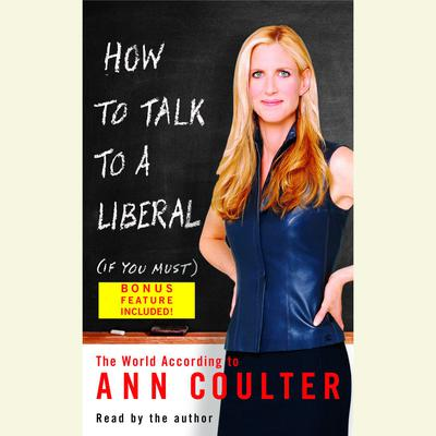 How to Talk to a Liberal (If You Must): The World According to Ann Coulter Audiobook, by Ann Coulter