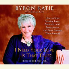 I Need Your Love - Is That True?: How to Stop Seeking Love, Approval, and Appreciation and Start Finding Them Instead Audiobook, by Byron Katie