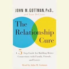 The Relationship Cure: A 5 Step Guide to Strengthening Your Marriage, Family, and Friendships Audiobook, by Joan De Claire, Joan DeClaire, John Gottman,, John Gottman, John M. Gottman