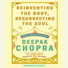 Reinventing the Body, Resurrecting the Soul: How to Create a New You Audiobook, by Deepak Chopra, M.D., Deepak Chopra