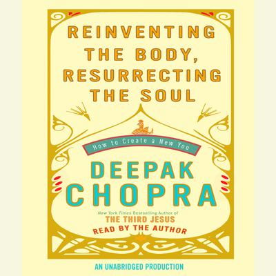 Reinventing the Body, Resurrecting the Soul: How to Create a New You Audiobook, by Deepak Chopra, M.D.