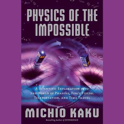 Physics of the Impossible: A Scientific Exploration into the World of Phasers, Force Fields, Teleportation, and Time Travel Audiobook, by Michio Kaku
