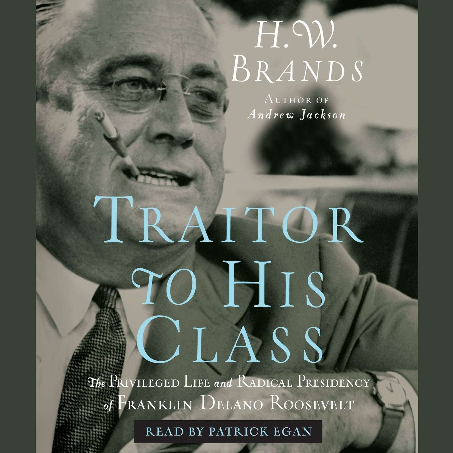 Printable Traitor to His Class: The Privileged Life and Radical Presidency of Franklin Delano Roosevelt Audiobook Cover Art