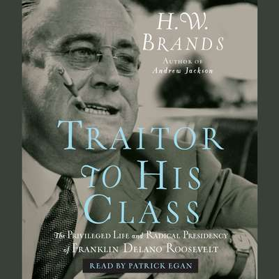 Traitor to His Class: The Privileged Life and Radical Presidency of Franklin Delano Roosevelt Audiobook, by H. W. Brands