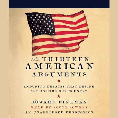 The Thirteen American Arguments: Enduring Debates That Define and Inspire Our Country Audiobook, by Howard Fineman