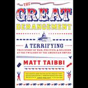The Great Derangement: A Terrifying True Story of War, Politics, and Religion at the Twilight of the American Empire Audiobook, by Matt Taibbi