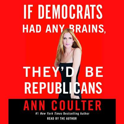 If Democrats Had Any Brains, Theyd Be Republicans Audiobook, by Ann Coulter