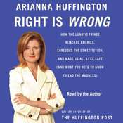 Right Is Wrong: How the Lunatic Fringe Hijacked America, Shredded the Constitution, and Made Us All Less Safe, by Arianna Huffington