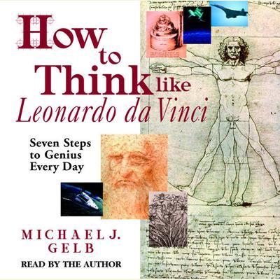 How to Think like Leonardo da Vinci: Seven Steps to Genius Every Day Audiobook, by Michael J. Gelb